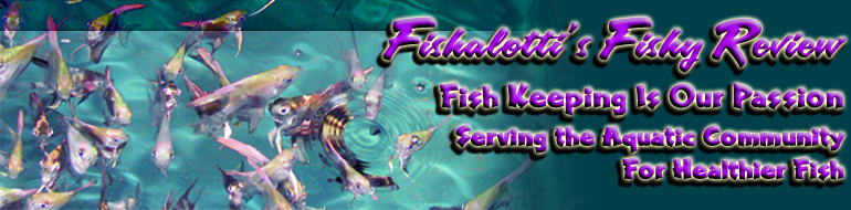 Fishalotti's Fishy Review - Fish Keeping Is Our Passion - Serving the Aquatic Community for Healther Fish